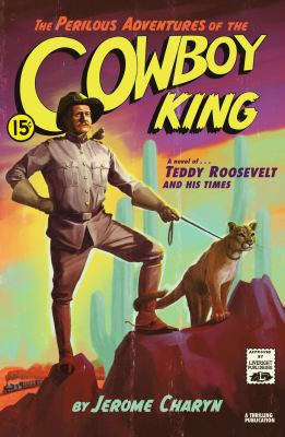 Cover image for The perilous adventures of the cowboy king : a novel of Teddy Roosevelt and his times