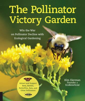 Cover image for The pollinator victory garden : win the war on pollinator decline with ecological gardening : how to attract and support bees, beetles, butterflies, bats, and other pollinators