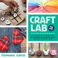 Cover image for Craft lab for kids : 52 diy projects to inspire, excite, and empower kids to create useful, beautiful handmade goods