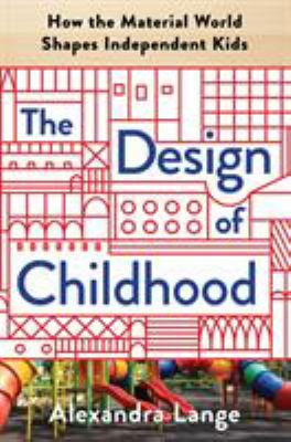 Cover image for The design of childhood : how the material world shapes independent kids