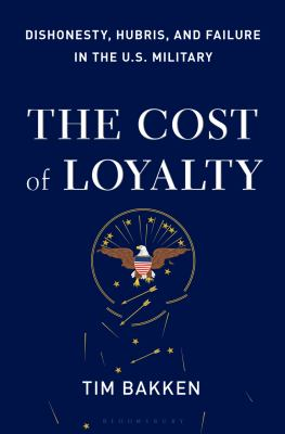 Cover image for The cost of loyalty : dishonesty, hubris, and failure in the U.S. military