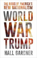 Cover image for World war Trump : the risks of America's new nationalism