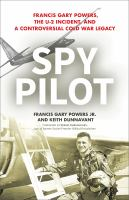 Cover image for Spy pilot : Francis Gary Powers, the U-2 incident, and a controversial Cold War legacy