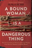Cover image for A bound woman is a dangerous thing : the incarceration of African American women from Harriet Tubman to Sandra Bland
