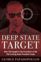 Cover image for Deep state target : how I got caught in the crosshairs of the plot to bring down President Trump