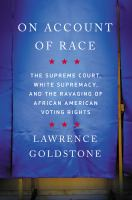 Cover image for On account of race : the Supreme Court, white supremacy, and the ravaging of African American voting rights