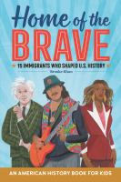 Cover image for Home of the brave : an American history book for kids : 15 immigrants who shaped U.S. history