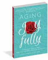 Cover image for Aging joyfully : a woman's guide to optimal health, relationships, and fulfillment for her 50s and beyond