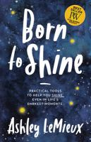 Cover image for Born to shine : practical tools to help you shine, even in life's darkest moments