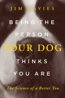 Cover image for Being the person your dog thinks you are : the science of a better you
