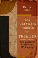 Cover image for The relentless business of treaties : how indigenous land became US property
