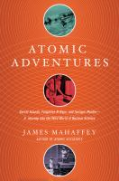 Cover image for Atomic adventures : secret islands, forgotten N-rays, and isotopic murder--a journey into the wild world of nuclear science