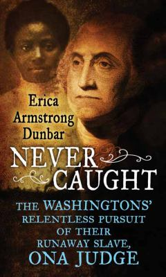 Cover image for Never caught : the Washingtons' relentless pursuit of their runaway slave, Ona Judge