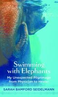 Cover image for Swimming with elephants : my unexpected pilgrimage from physician to healer