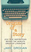 Cover image for Origins of a story : 202 true inspirations behind the world's greatest literature