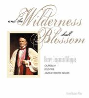 Cover image for And the wilderness shall blossom : Henry Benjamin Whipple, bishop, educator, advocate for the Indians