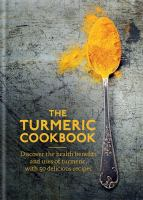 Cover image for The turmeric cookbook : discover the health benefits and uses of turmeric, with 50 delicious recipes