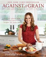 Cover image for Against all grain : delectable paleo recipes to eat well & feel great : more than 150 gluten-free, grain-free, and dairy-free recipes for daily life