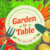 Cover image for Garden to table : a kid's guide to planting, growing, and preparing food