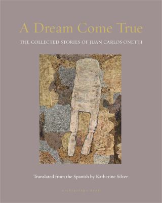 Cover image for A dream come true : the collected stories of Juan Carlos Onetti