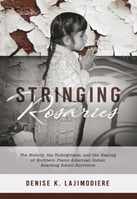 Cover image for Stringing rosaries : the history, the unforgivable, and the healing of Northern Plains American Indian boarding school survivors