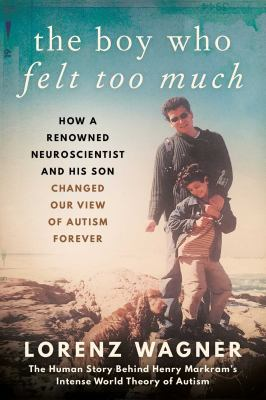 Cover image for The boy who felt too much : how a renowned neuroscientist and his son changed our image of autism forever