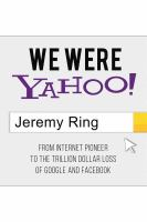 Cover image for We were Yahoo! : from internet pioneer to the trillion dollar loss of Google and Facebook