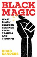 Cover image for Black magic : what black leaders learned from trauma and triumph