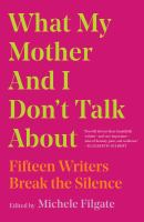 Cover image for What My Mother and I Don't Talk About : Fifteen Writers Break the Silence