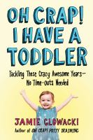 Cover image for Oh crap! I have a toddler : tackling these crazy awesome years--no time outs needed