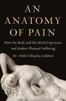 Cover image for AN ANATOMY OF PAIN:  HOW THE BODY AND THE MIND EXPERIENCE AND ENDURE PHYSICAL SUFFERING