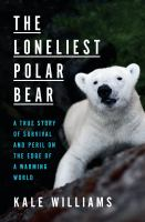 Cover image for The loneliest Polar bear : a true story of survival and peril on the edge of a warming world