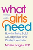 Cover image for What girls need : how to raise bold, courageous, and resilient women