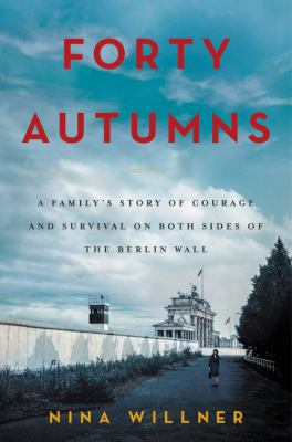 Cover image for Forty autumns : a family's story of courage and survival on both sides of the Berlin Wall