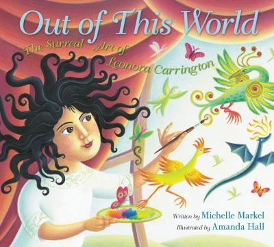 Out of this world : the surreal art of Leonora Carrington by Michelle Markel