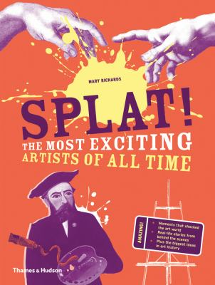 Splat! : the most exciting artists of all time by Mary Agnes Richards