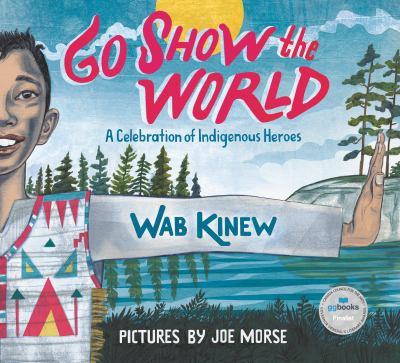Go Show the World: A Celebration of Indigenous Heroes by Wab Kinew and Joe Morse