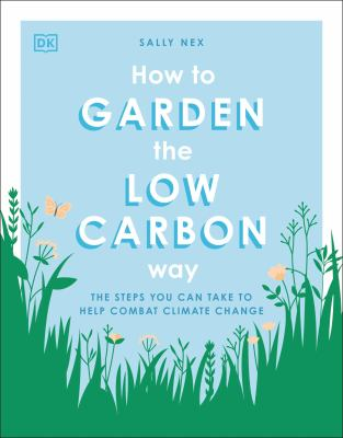 How to Garden the Low Carbon Way : The Steps You Can Take to Help Combat Climate Change by Sally Nex
