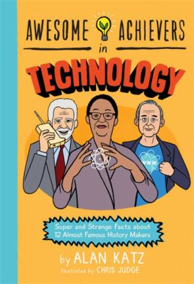 Awesome achievers in technology : super and strange facts about 12 almost famous history makers by Alan Katz