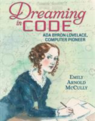 Dreaming in code : Ada Byron Lovelace, computer pioneer by Emily Arnold McCully