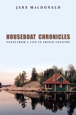 Houseboat chronicles : notes from a life in Shield country by Jake MacDonald