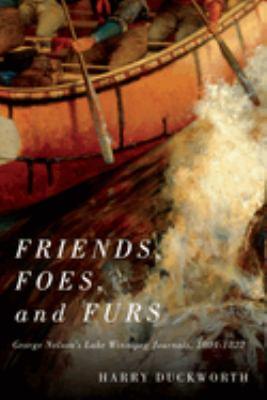 Friends, foes, and furs : George Nelson's Lake Winnipeg journals, 1804-1822 by George Nelson