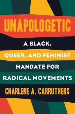 Unapologetic : a Black, queer, and feminist mandate for radical movement by Charlene A. Carruthers