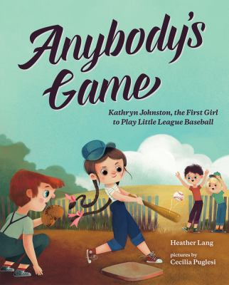 Anybody's game : Kathryn Johnston, the first girl to play little league baseball by Heather Lang