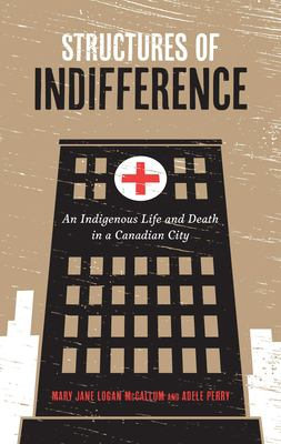 book cover: Structures of indifference : an indigenous life and death in a Canadian city by Mary Jane McCallum and Adele Perry