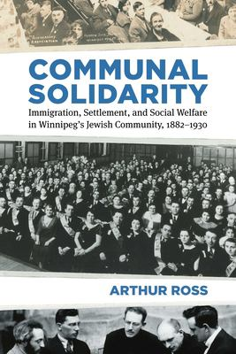 Communal solidarity : immigration, settlement, and social welfare in Winnipeg's Jewish community, 1882-1930 by Arthur Ross