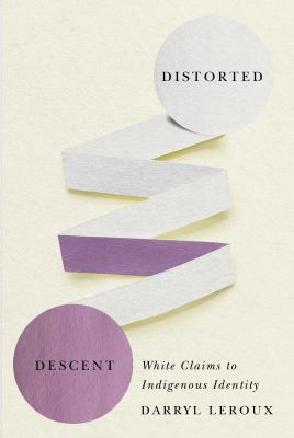 Distorted descent : white claims to indigenous identity by Darryl Leroux