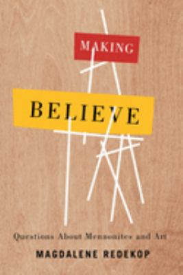 Making believe : questions about Mennonites and art by Magdalene Redekop