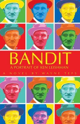 Bandit : a portrait of Ken Leishman, a novel by Wayne Tefs