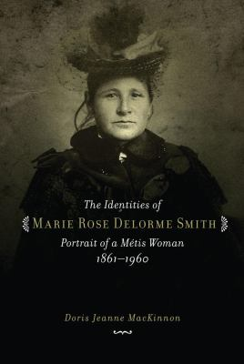 Cover image for The identities of Marie Rose Delorme Smith : portrait of a Métis woman, 1861-1960